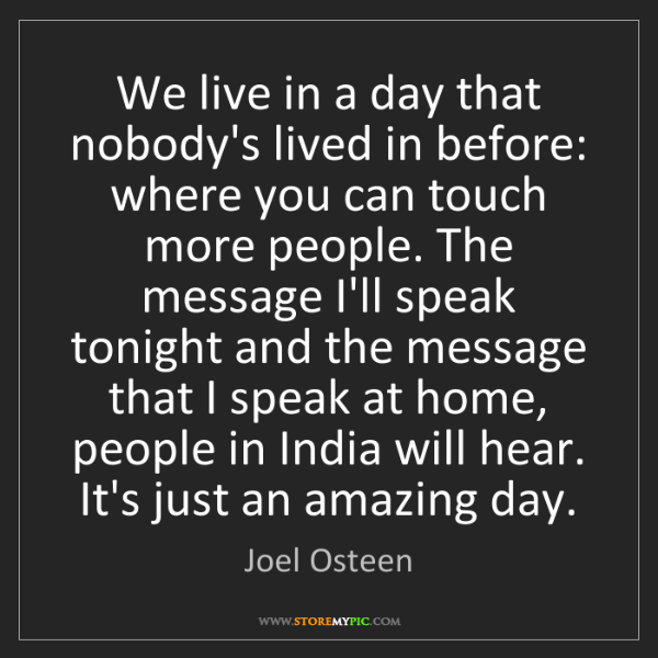 Joel Osteen: We live in a day that nobody's lived in before: where...