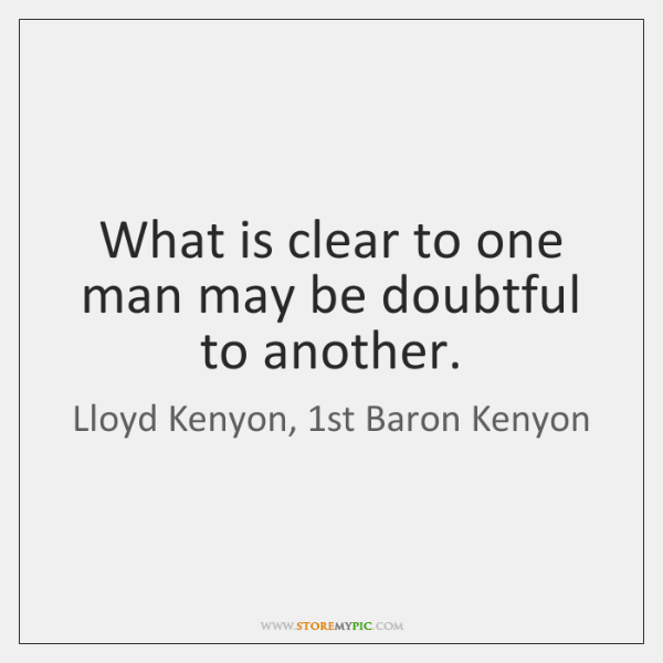 What is clear to one man may be doubtful to another.