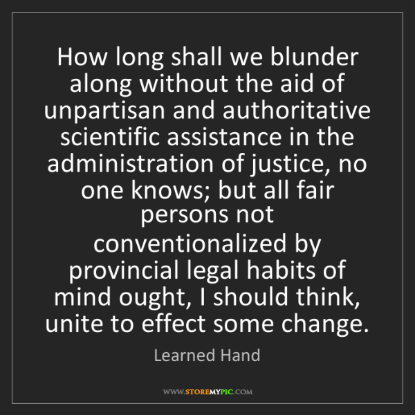 Learned Hand: How long shall we blunder along without the aid of unpartisan...