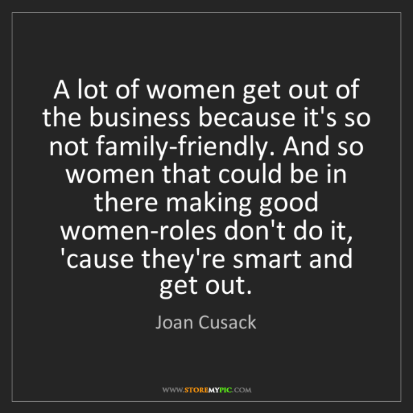 Joan Cusack: A lot of women get out of the business because it's so...