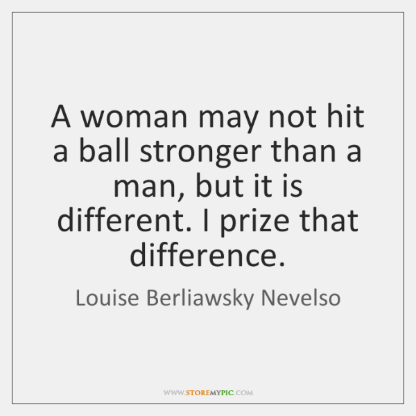 A woman may not hit a ball stronger than a man, but ...
