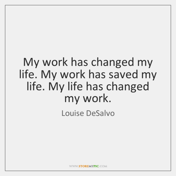 My work has changed my life. My work has saved my life. ...