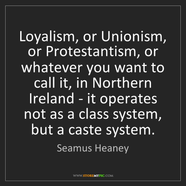Seamus Heaney: Loyalism, or Unionism, or Protestantism, or whatever...