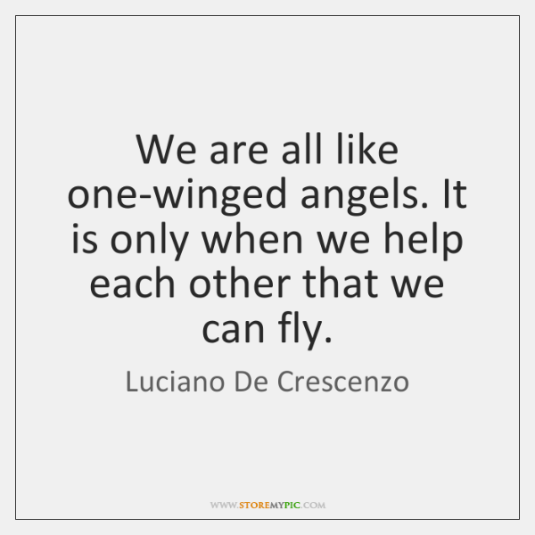 We are all like one-winged angels. It is only when we help ...