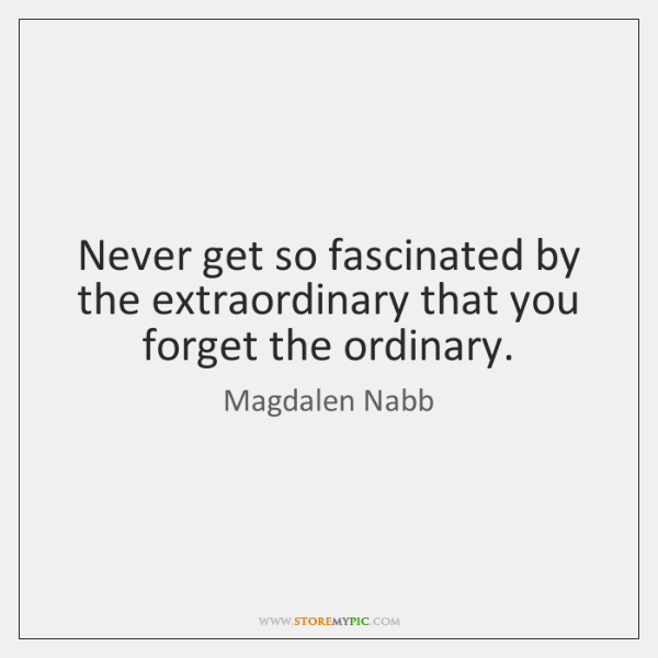 Never get so fascinated by the extraordinary that you forget the ordinary.