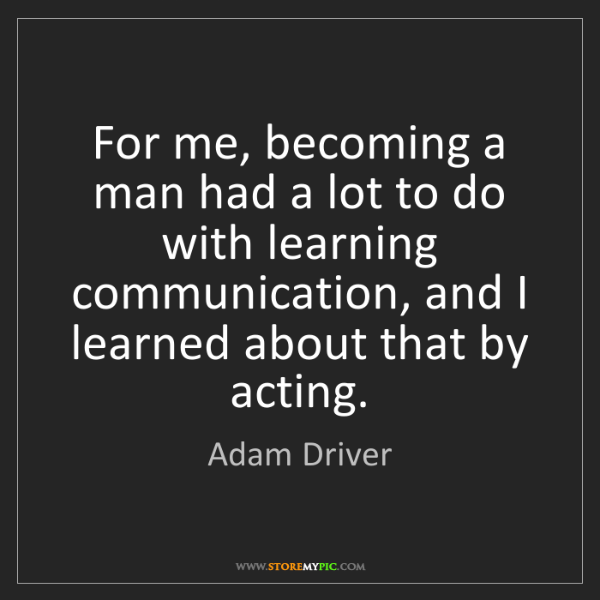 Adam Driver: For me, becoming a man had a lot to do with learning...
