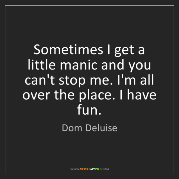 Dom Deluise: Sometimes I get a little manic and you can't stop me....