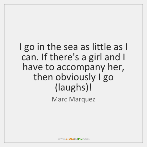I go in the sea as little as I can. If there's ...