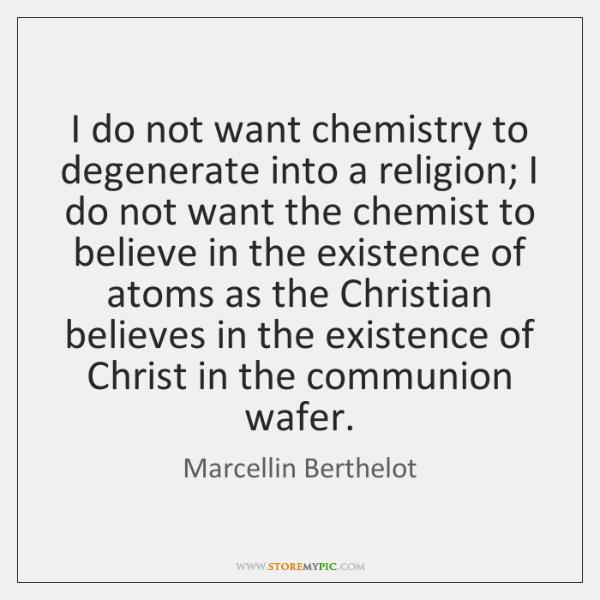 I do not want chemistry to degenerate into a religion; I do ...