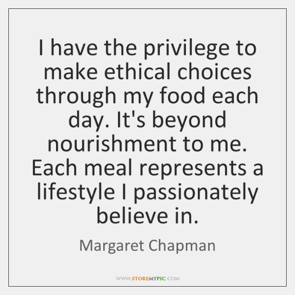 I have the privilege to make ethical choices through my food each ...