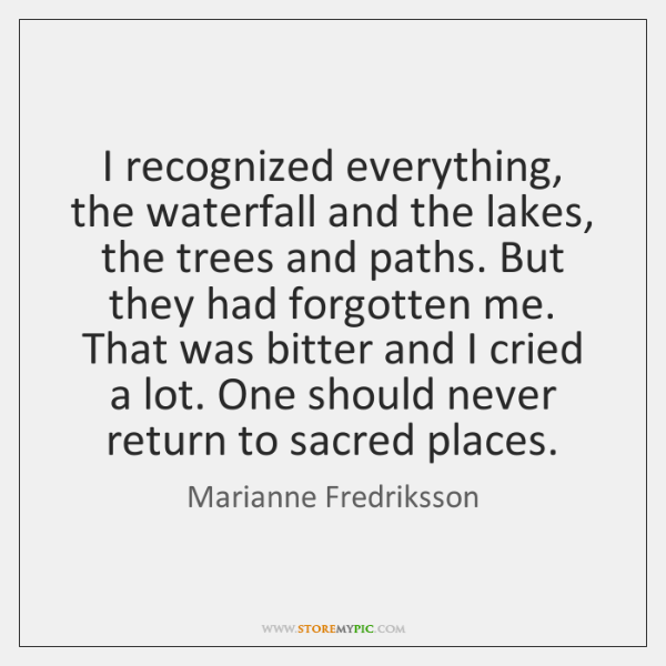 I recognized everything, the waterfall and the lakes, the trees and paths. ...
