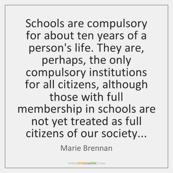 Schools are compulsory for about ten years of a person's life. They ...