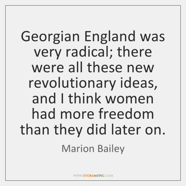 Georgian England was very radical; there were all these new revolutionary ideas, ...