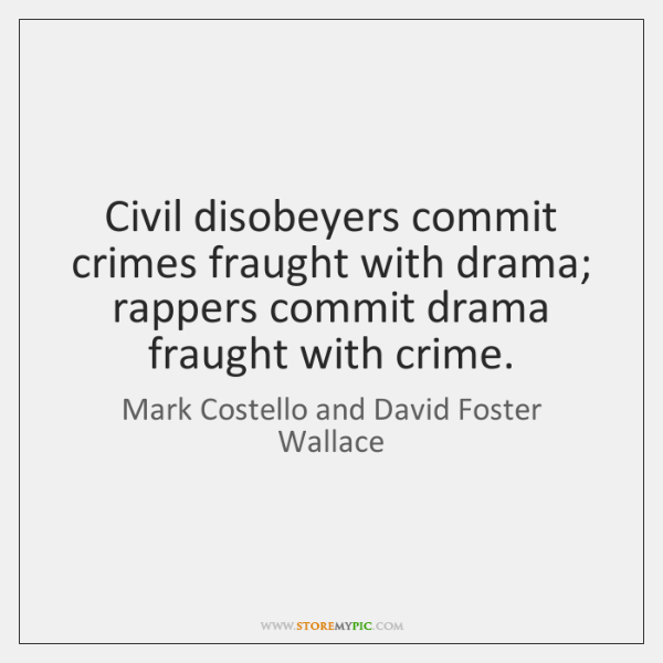 Civil disobeyers commit crimes fraught with drama; rappers commit drama fraught with ...