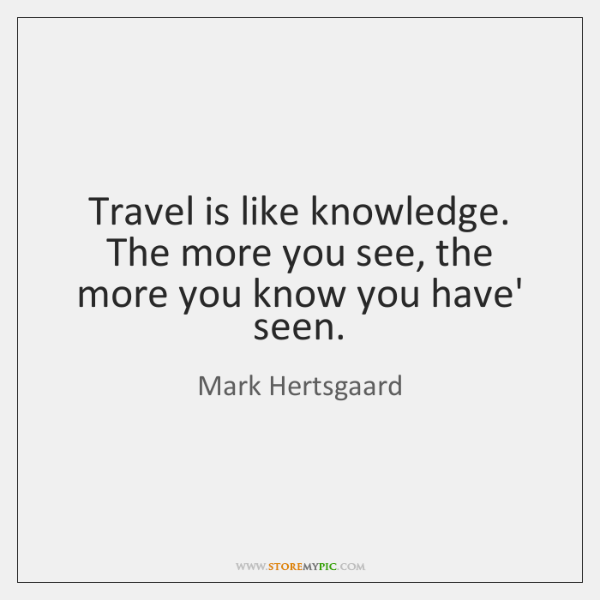 Travel is like knowledge. The more you see, the more you know ...