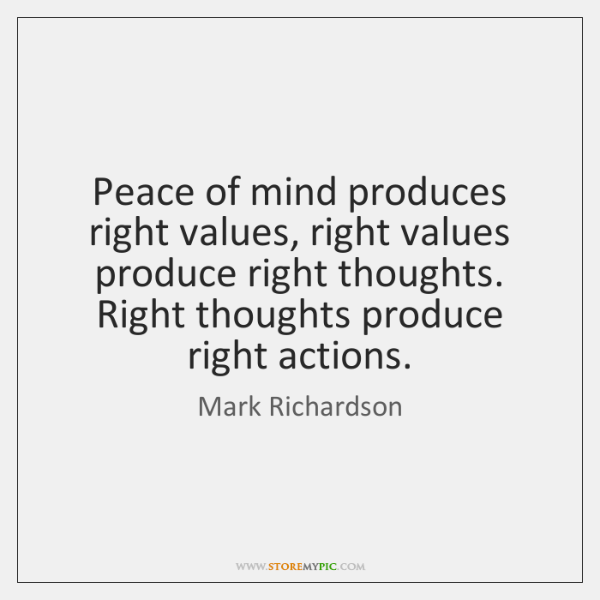 Peace of mind produces right values, right values produce right thoughts. Right ...