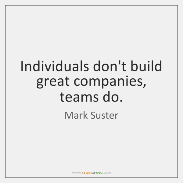 Individuals don't build great companies, teams do.