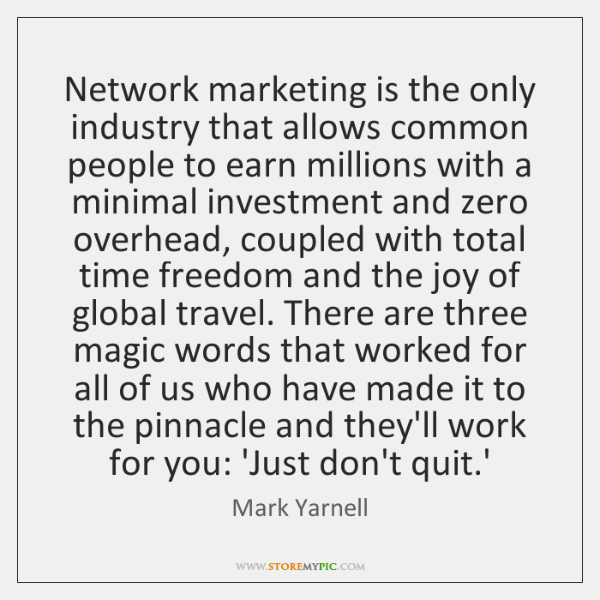 Network marketing is the only industry that allows common people to earn ...