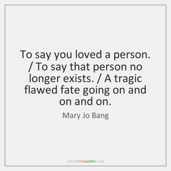 To say you loved a person. / To say that person no longer ...