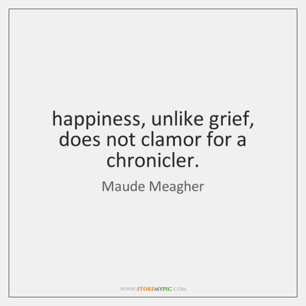 happiness, unlike grief, does not clamor for a chronicler.