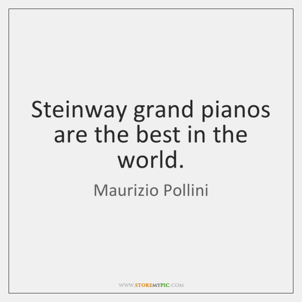 Steinway grand pianos are the best in the world.