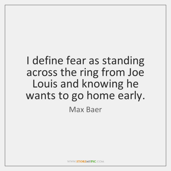 I define fear as standing across the ring from Joe Louis and ...
