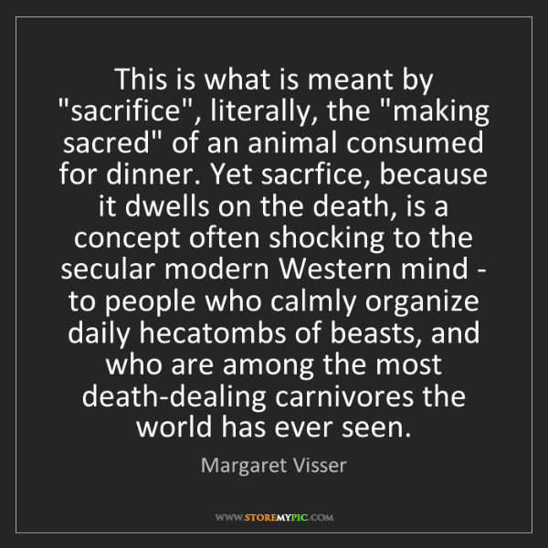 """Margaret Visser: This is what is meant by """"sacrifice"""", literally, the..."""