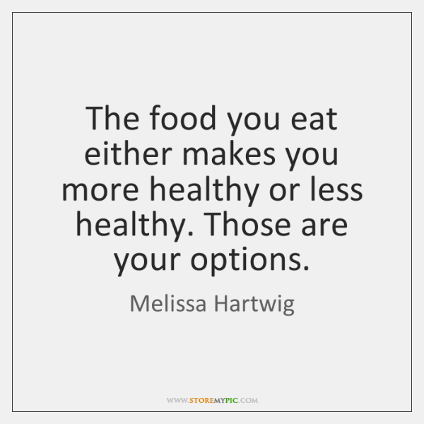 The food you eat either makes you more healthy or less healthy. ...
