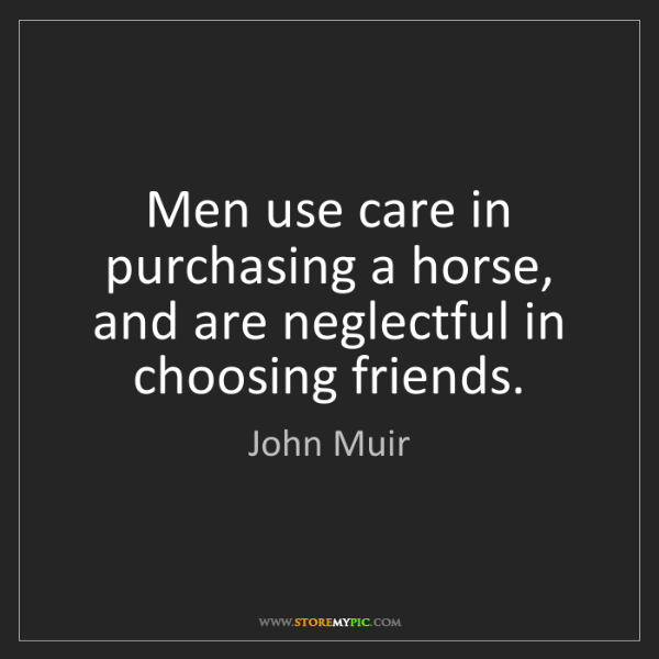 John Muir: Men use care in purchasing a horse, and are neglectful...