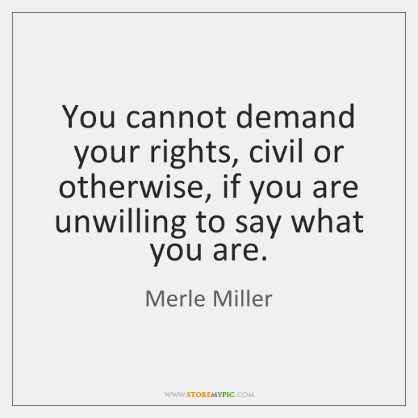 You cannot demand your rights, civil or otherwise, if you are unwilling ...