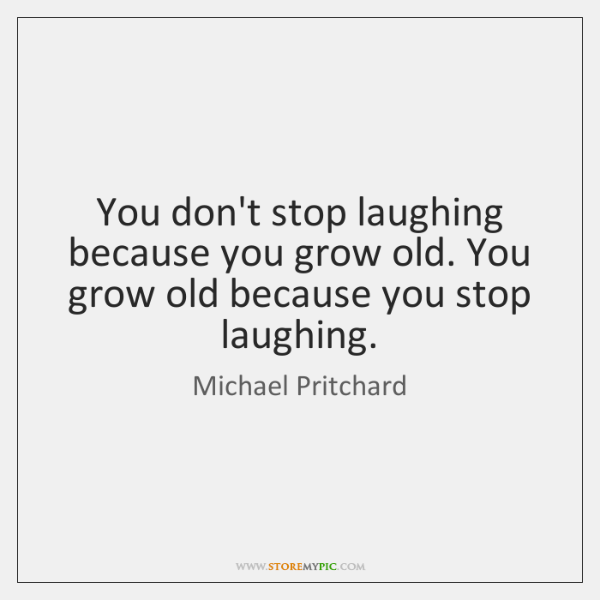 You don't stop laughing because you grow old. You grow old because ...