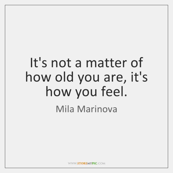 It's not a matter of how old you are, it's how you ...