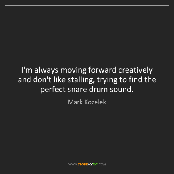 Mark Kozelek: I'm always moving forward creatively and don't like stalling,...