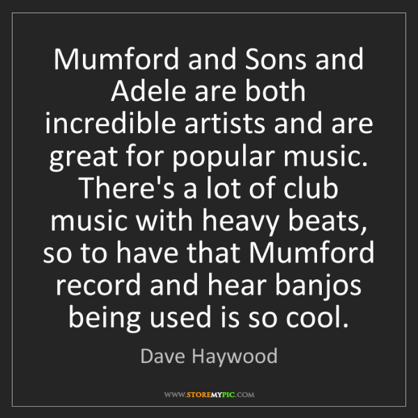 Dave Haywood: Mumford and Sons and Adele are both incredible artists...