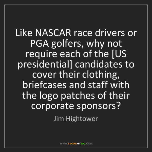 Jim Hightower: Like NASCAR race drivers or PGA golfers, why not require...