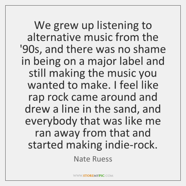We grew up listening to alternative music from the '90s, and ...