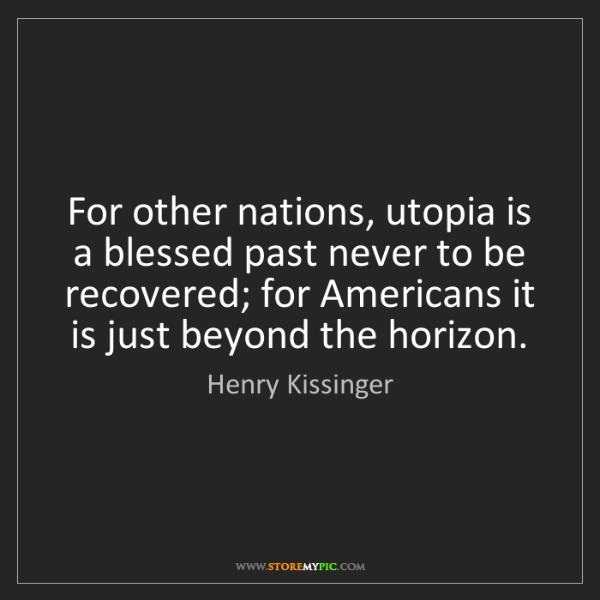 Henry Kissinger: For other nations, utopia is a blessed past never to...