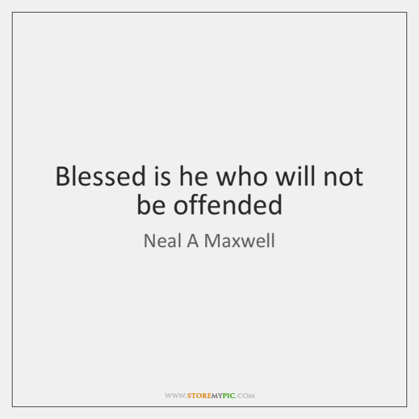 Blessed is he who will not be offended
