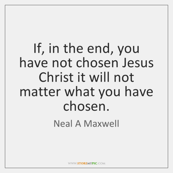 If, in the end, you have not chosen Jesus Christ it will ...