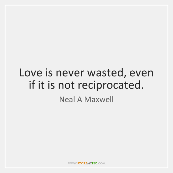 Love is never wasted, even if it is not reciprocated.