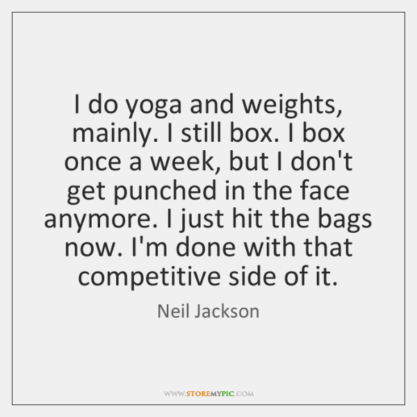 I do yoga and weights, mainly. I still box. I box once ...
