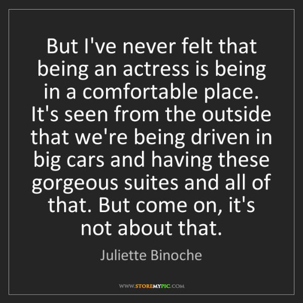 Juliette Binoche: But I've never felt that being an actress is being in...