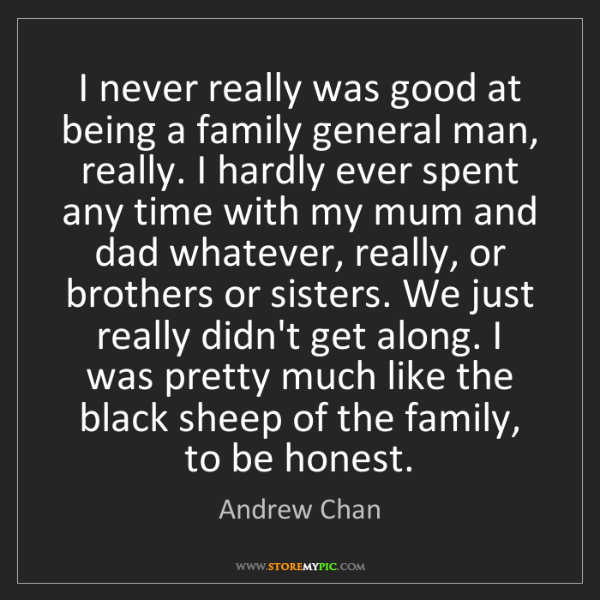 Andrew Chan: I never really was good at being a family general man,...