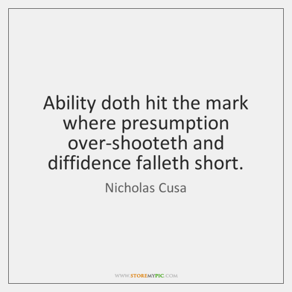 Ability doth hit the mark where presumption over-shooteth and diffidence falleth short.