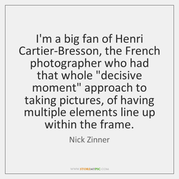 I'm a big fan of Henri Cartier-Bresson, the French photographer who had ...