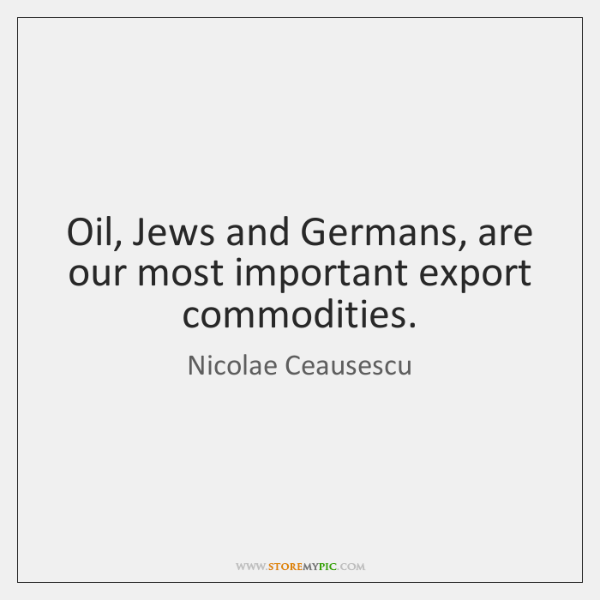 Oil, Jews and Germans, are our most important export commodities.
