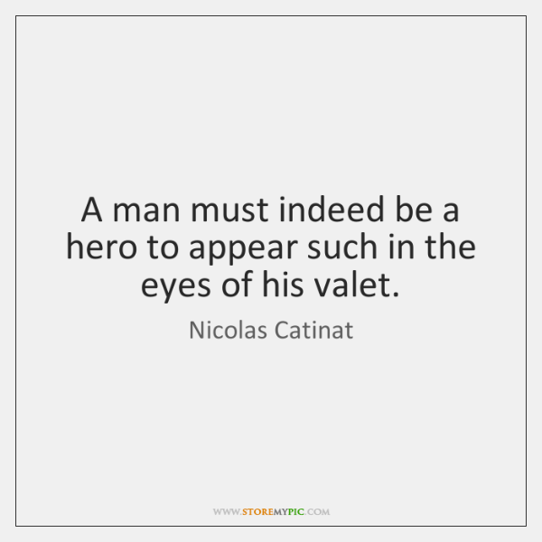 A man must indeed be a hero to appear such in the ...
