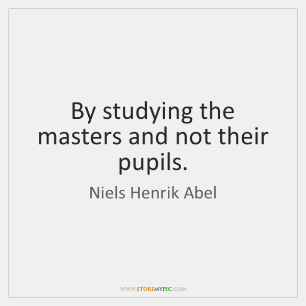 By studying the masters and not their pupils.