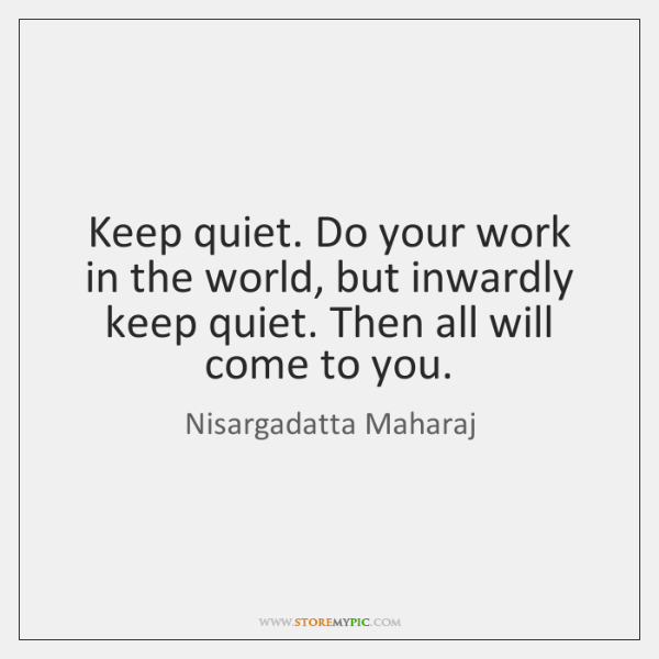 Keep quiet. Do your work in the world, but inwardly keep quiet. ...