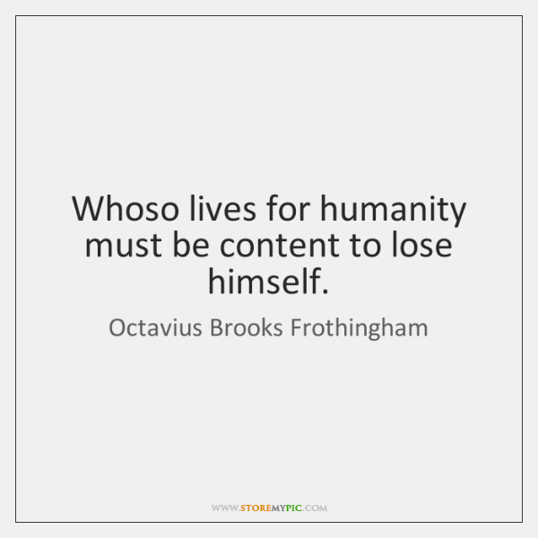 Whoso lives for humanity must be content to lose himself.